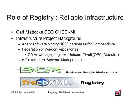 OASIS Symposium 4/04 Registry : Reliable Infrastructure Role of Registry : Reliable Infrastructure Carl Mattocks CEO CHECKMi Infrastructure Project Background.
