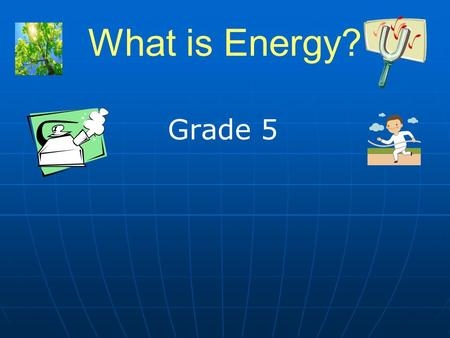 What is Energy? Grade 5. 2 What is Energy? Energy is the ability to do work. Energy is the ability to do work. Energy is the ability to cause a change.