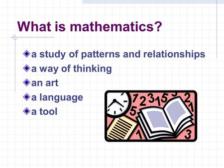 What is mathematics? a study of patterns and relationships a way of thinking an art a language a tool.