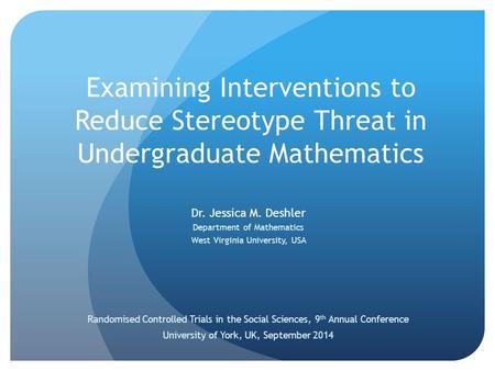 Examining Interventions to Reduce Stereotype Threat in Undergraduate Mathematics Dr. Jessica M. Deshler Department of Mathematics West Virginia University,
