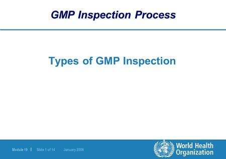 Module 19 | Slide 1 of 14 January 2006 GMP Inspection Process Types of GMP Inspection.