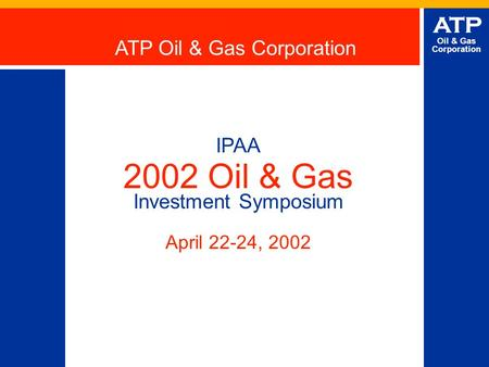 ATP Oil & Gas Corporation IPAA 2002 Oil & Gas Investment Symposium April 22-24, 2002 ATP Oil & Gas Corporation.
