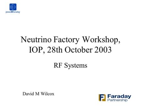 Neutrino Factory Workshop, IOP, 28th October 2003 RF Systems David M Wilcox.