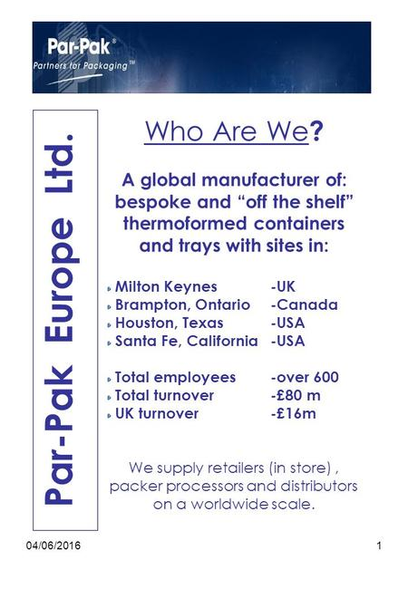 "04/06/20161 Par-Pak Europe Ltd. Who Are We ? A global manufacturer of: bespoke and ""off the shelf"" thermoformed containers and trays with sites in: Milton."