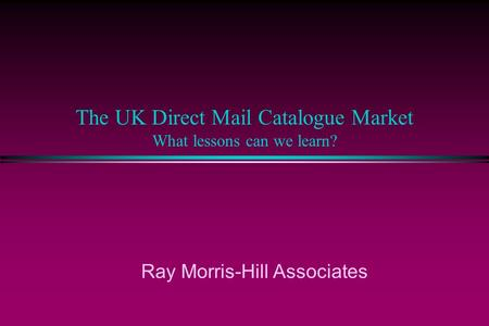 The UK Direct Mail Catalogue Market What lessons can we learn? Ray Morris-Hill Associates.