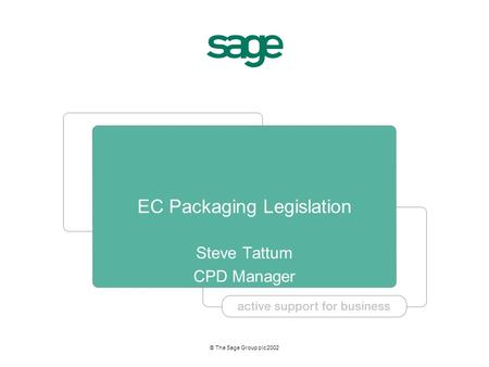 © The Sage Group plc 2002 EC Packaging Legislation Steve Tattum CPD Manager.