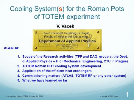 Cooling System(s) for the Roman Pots of TOTEM experiment 1 V. Vacek AGENDA: 1.Scope of the Research activities (TFP and DAQ group at the Dept. of Applied.