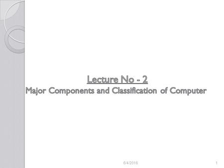 6/4/20161. Key components of the computer Classification of computers based on Purposes Classification of computers based on Signals Classification of.