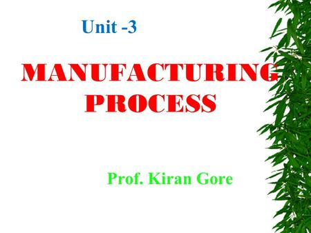 MANUFACTURING PROCESS Prof. Kiran Gore Unit -3. What is 'Manufacturing'?  Process of converting raw material in to finished goods, with the combination.