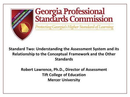 Standard Two: Understanding the Assessment System and its Relationship to the Conceptual Framework and the Other Standards Robert Lawrence, Ph.D., Director.