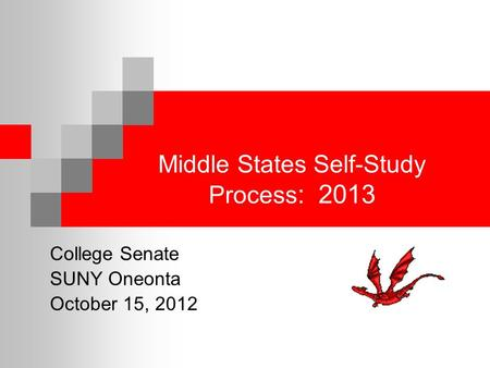 Middle States Self-Study Process : 2013 College Senate SUNY Oneonta October 15, 2012.