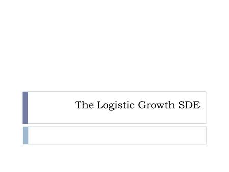 The Logistic Growth SDE. Motivation  In population biology the logistic growth model is one of the simplest models of population dynamics.  To begin.