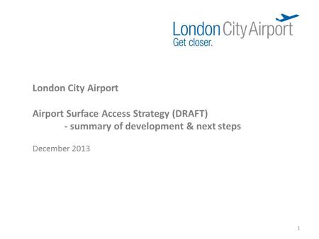 London City Airport Airport Surface Access Strategy (DRAFT) - summary of development & next steps December 2013 1.