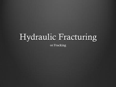 Hydraulic Fracturing or Fracking. Process -Drill horizontal line -Charges detonate blasting small holes in the shale -Pressurized fluids are pumped into.