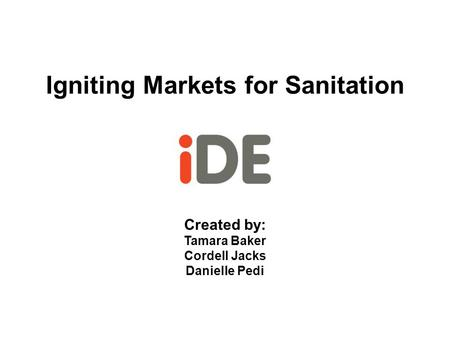Igniting Markets for Sanitation Created by: Tamara Baker Cordell Jacks Danielle Pedi.