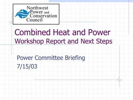 Combined Heat and Power Workshop Report and Next Steps Power Committee Briefing 7/15/03.