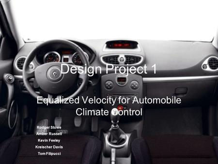 Design Project 1 Equalized Velocity for Automobile Climate Control Rodger Stowe Amber Russell Kevin Feeley Kreischer Davis Tom Filipucci.