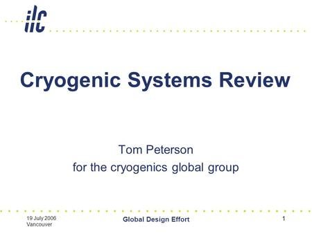 19 July 2006 Vancouver Global Design Effort 1 Cryogenic Systems Review Tom Peterson for the cryogenics global group.