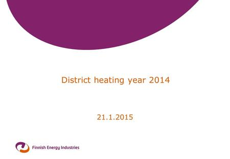 District heating year 2014 21.1.2015. 2 District heating and cooling 2014 Heat sales (incl. taxes)2350 mill. € Sold heat energy31,3 TWh Average price.
