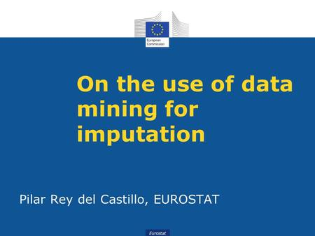 Eurostat On the use of data mining for imputation Pilar Rey del Castillo, EUROSTAT.