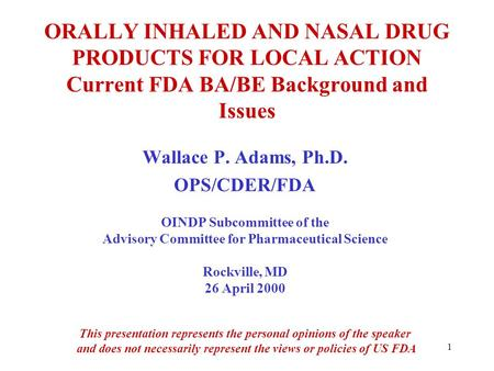 1 ORALLY INHALED AND NASAL DRUG PRODUCTS FOR LOCAL ACTION Current FDA BA/BE Background and Issues Wallace P. Adams, Ph.D. OPS/CDER/FDA OINDP Subcommittee.