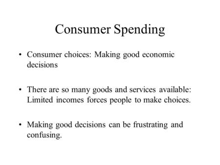 Consumer Spending Consumer choices: Making good economic decisions There are so many goods and services available: Limited incomes forces people to make.