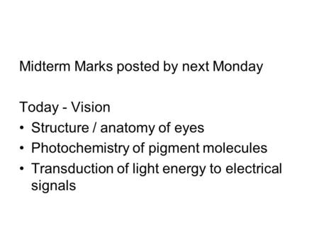 Midterm Marks posted by next Monday Today - Vision Structure / anatomy of eyes Photochemistry of pigment molecules Transduction of light energy to electrical.