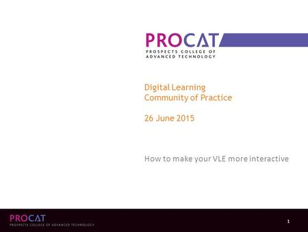 Digital Learning Community of Practice 26 June 2015 How to make your VLE more interactive 1.