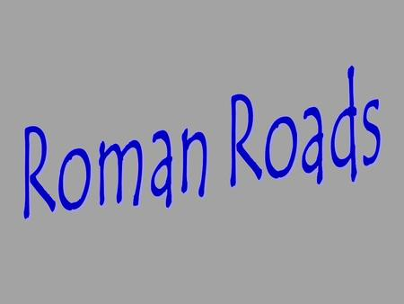 The Romans were famous for their roads. They were built by the Roman army during times of peace.