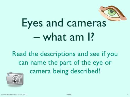 © www.teachitscience.co.uk 201219648 Eyes and cameras – what am I? Read the descriptions and see if you can name the part of the eye or camera being described!