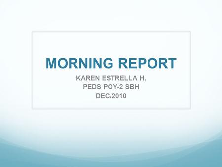 MORNING REPORT KAREN ESTRELLA H. PEDS PGY-2 SBH DEC/2010.