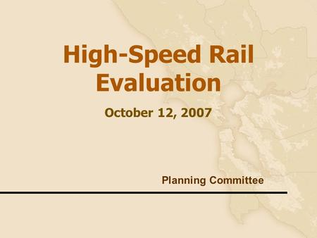 1 High-Speed Rail Evaluation October 12, 2007 Planning Committee.
