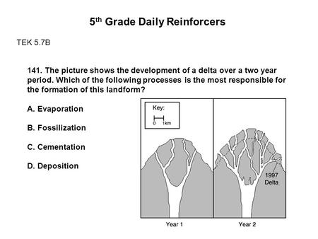 5 th Grade Daily Reinforcers TEK 5.7B 141. The picture shows the development of a delta over a two year period. Which of the following processes is the.
