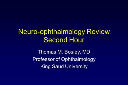 Neuro-ophthalmology Review Second Hour Thomas M. Bosley, MD Professor of Ophthalmology King Saud University.