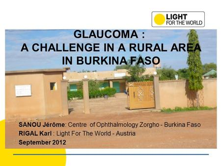 GLAUCOMA : A CHALLENGE IN A RURAL AREA IN BURKINA FASO SANOU Jérôme: Centre of Ophthalmology Zorgho - Burkina Faso RIGAL Karl : Light For The World - Austria.