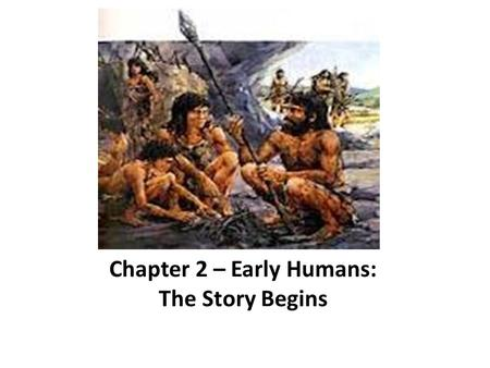 Chapter 2 – Early Humans: The Story Begins