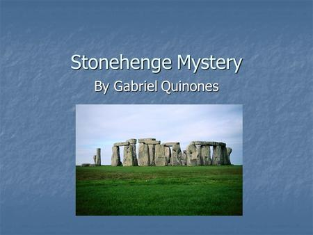 Stonehenge Mystery By Gabriel Quinones. Questions? Did you wonder about the mystery of Stonehenge? I did look up Stonehenge and if you read the facts.