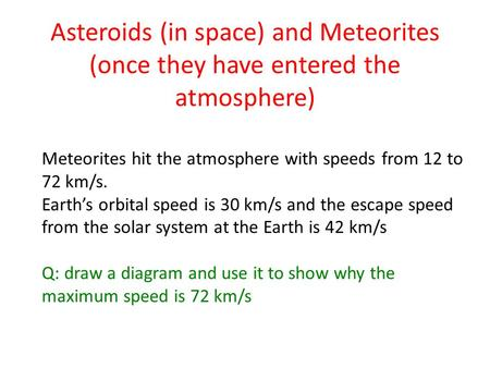 Asteroids (in space) and Meteorites (once they have entered the atmosphere) Meteorites hit the atmosphere with speeds from 12 to 72 km/s. Earth's orbital.