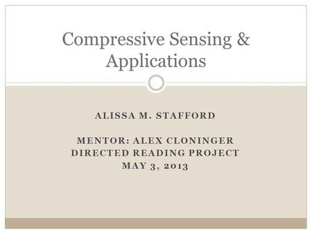 ALISSA M. STAFFORD MENTOR: ALEX CLONINGER DIRECTED READING PROJECT MAY 3, 2013 Compressive Sensing & Applications.