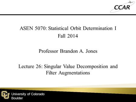 University of Colorado Boulder ASEN 5070: Statistical Orbit Determination I Fall 2014 Professor Brandon A. Jones Lecture 26: Singular Value Decomposition.
