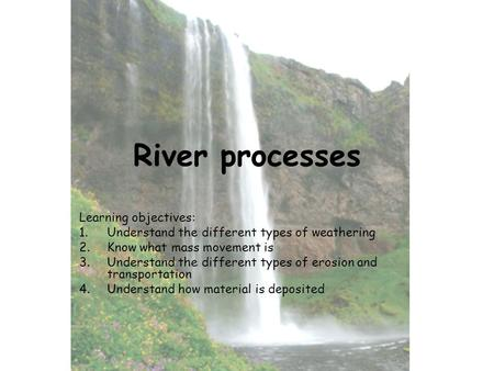 River processes Learning objectives: 1.Understand the different types of weathering 2.Know what mass movement is 3.Understand the different types of erosion.