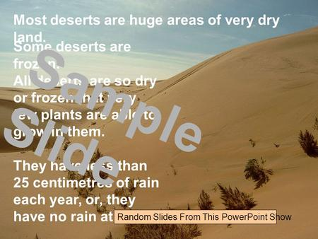 Most deserts are huge areas of very dry land. Some deserts are frozen. All deserts are so dry or frozen that very few plants are able to grow in them.