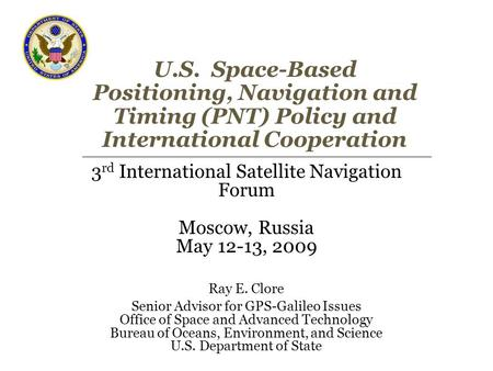 U.S. Space-Based Positioning, Navigation and Timing (PNT) Policy and International Cooperation 3 rd International Satellite Navigation Forum Moscow, Russia.