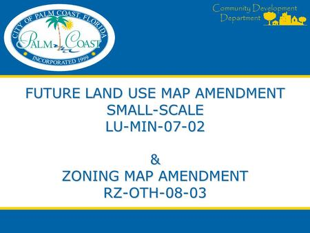 Community Development Department FUTURE LAND USE MAP AMENDMENT SMALL-SCALE LU-MIN-07-02 & ZONING MAP AMENDMENT RZ-OTH-08-03.