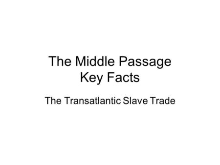 The Middle Passage Key Facts The Transatlantic Slave Trade.