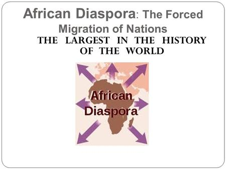 African Diaspora : The Forced Migration of Nations THE LARGEST IN THE HISTORY OF THE WORLD.