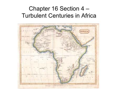 Chapter 16 Section 4 – Turbulent Centuries in Africa.