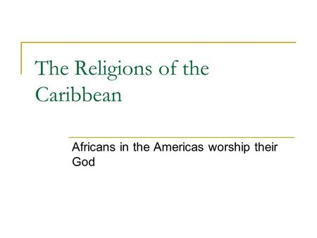 The Religions of the Caribbean Africans in the Americas worship their God.
