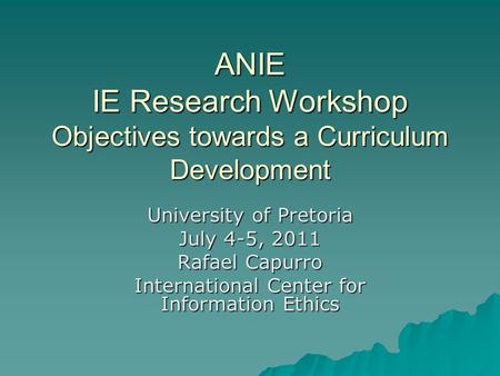 ANIE IE Research Workshop Objectives towards a Curriculum Development University of Pretoria July 4-5, 2011 Rafael Capurro International Center for Information.