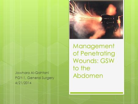 Management of Penetrating Wounds: GSW to the Abdomen Jowhara Al-Qahtani PGY-1, General Surgery 4/21/2014.